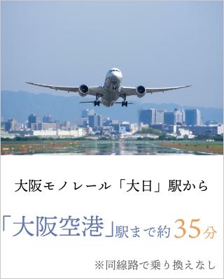 大阪モノレール「大日」駅から「大阪空港」駅まで約35分 ※同線路で乗り換えなし